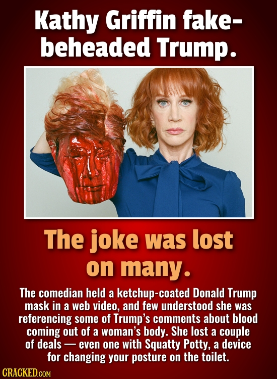 Kathy Griffin fake- beheaded Trump. The joke was lost on many. The comedian held a ketchup-coated Donald Trump Mask in a web video, and few understood