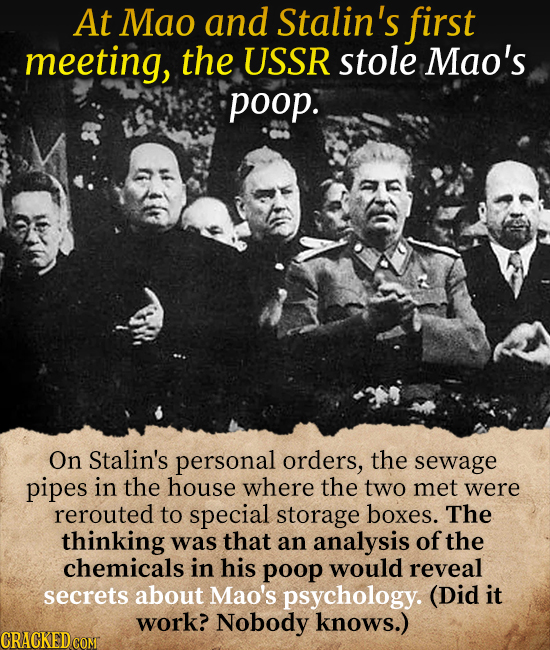 At Mao and Stalin's first meeting, the USSR stole Mao's poop. On Stalin's personal orders, the sewage pipes in the house where the two met were rerout
