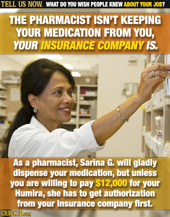 TELL US NOW. WHAT DO YOU WISH PEOPLE KNEW ABOUT YOUR JOB? THE PHARMACIST ISN'T KEEPING YOUR MEDICATION FROM YOU, YOUR INSURANCE COMPANY IS. As a pharm