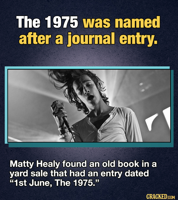 The 1975 was named after a journal entry. Matty Healy found an old book in a yard sale that had an entry dated 1st June, The 1975. CRACKED.GOM