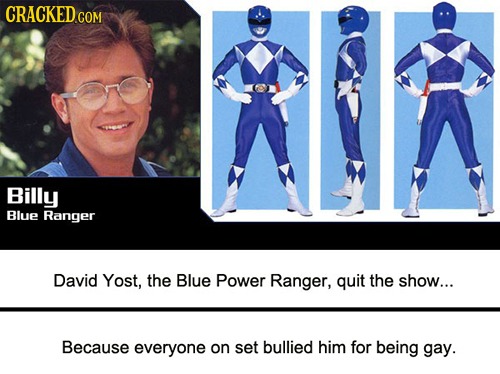 CRACKED COM Billy Blue Ranger David Yost, the Blue Power Ranger, quit the show... Because everyone on set bullied him for being gay.