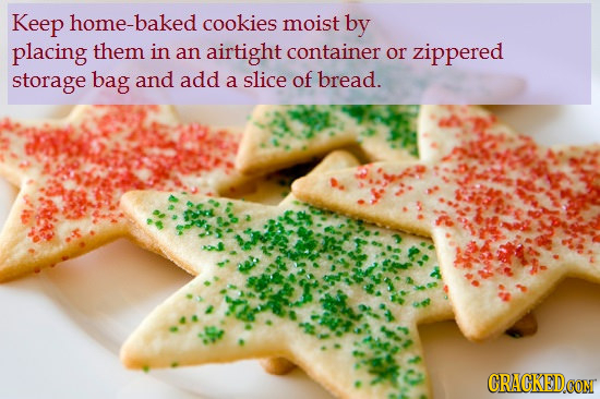 Keep home-baked cookies moist by placing them in an airtight container or zippered storage bag and add of a slice bread. CRACKEDCON