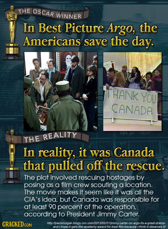 THE OSCAR WINNER In Best Picture Argo, the Americans save the day. THANK YOU CANADA REALITY THE In reality, it was Canada that pulled off the rescue.