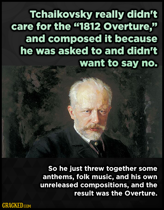 Tchaikovsky really didn't care for the 1812 Overture, and composed it because he was asked to and didn't want to say no. So he just threw together s