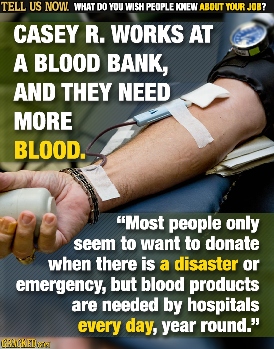TELL US NOW. WHAT DO YOU WISH PEOPLE KNEW ABOUT YOUR JOB? CASEY R. WORKS AT A BLOOD BANK, AND THEY NEED MORE BLOOD. Most people only seem to want to