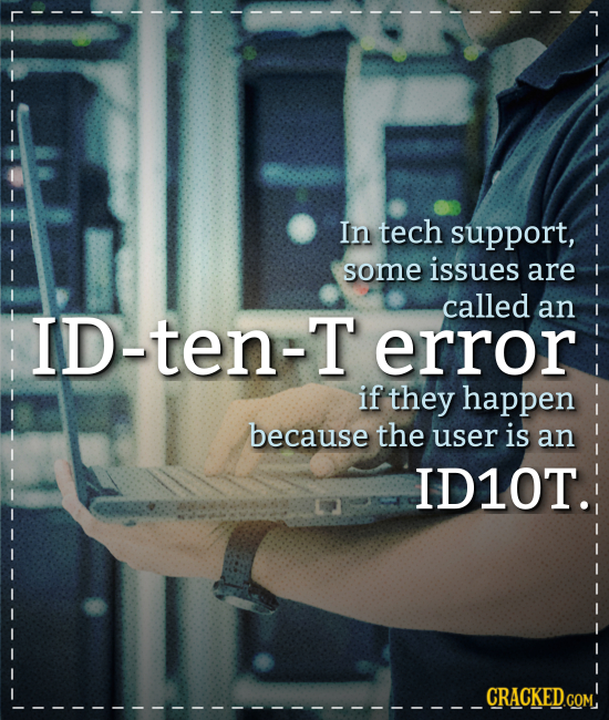 In tech support, some issues are called ID-ten-T an error if they happen because the user is an ID1OT. CRACKED