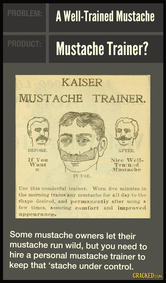 PROBLEM: A Well-Trained Mustache PRODUCT: Mustache Trainer? KAISER MIUSTACHE TRAINER. BEFORE. AFTER. If You Nice Well Want Trained I Mustache IN USE.