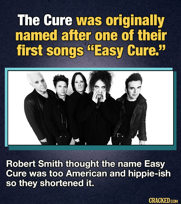 The Cure was originally named after one of their first songs Easy Cure. Robert Smith thought the name Easy Cure was too American and hippie-ish SO t