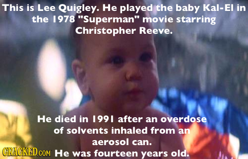 This is Lee Quigley. He played the baby Kal-El in the 1978 Superman movie starring Christopher Reeve. He died in 199 I after an overdose of solvents