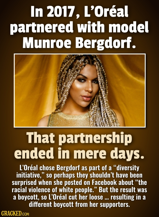 In 2017, L'Oreal partnered with model Munroe Bergdorf. That partnership ended in mere days. L'Oreal chose Bergdorf as part of a diversity initiative,