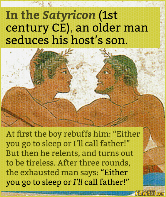 In the Satyricon (1st century CE), an older man seduces his host's son. At first the boy rebuffs him: Either you go to sleep or I'll call father! Bu