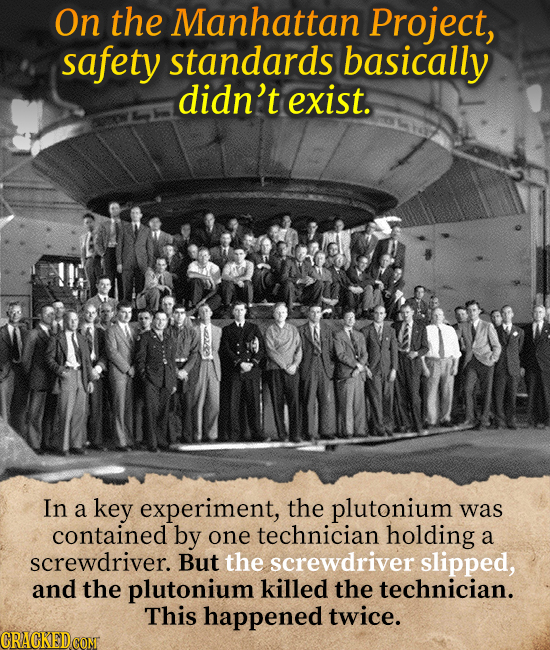 On the Manhattan Project, safety standards basically didn't exist. In a key experiment, the plutonium was contained by one technician holding a screwd