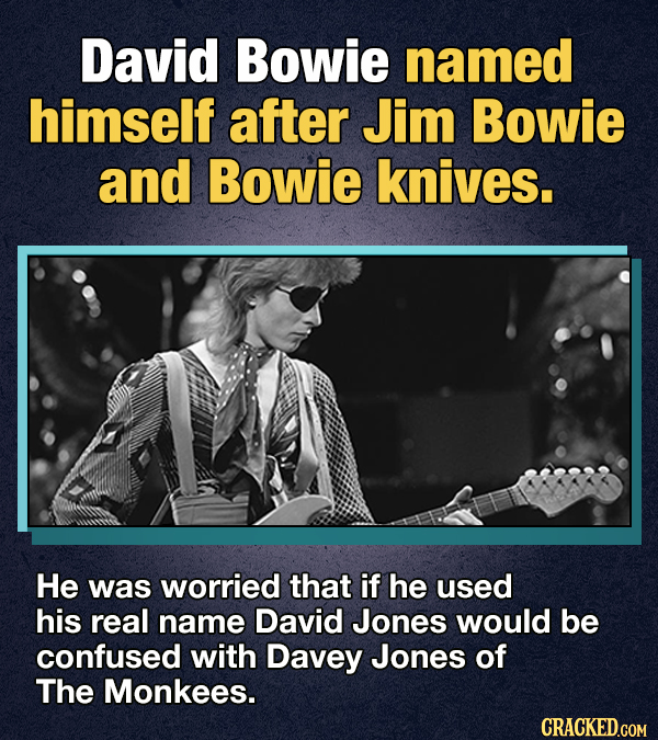 David Bowie named himself after Jim Bowie and Bowie knives. He was worried that if he used his real name David Jones would be confused with Davey Jone