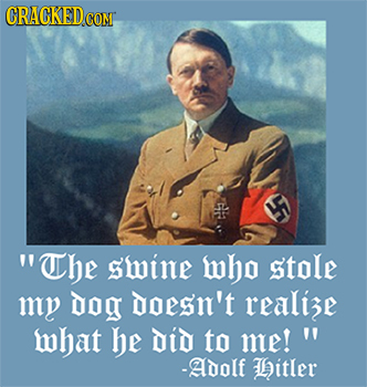 18 Unexpected and Real Quotes by Famous Figures - The swine who stole my dog doesn't realize what he Did to me! - Adolf Hitler