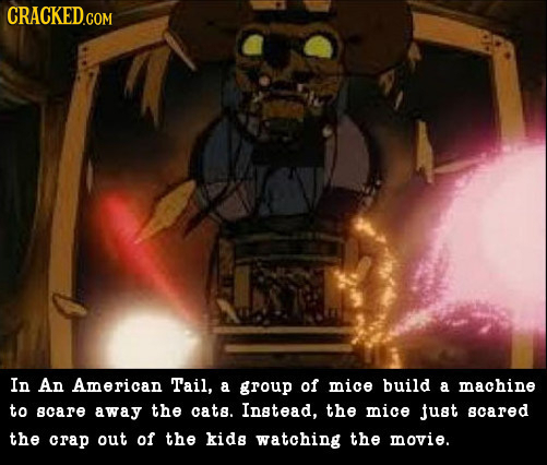 In An American Tail, a group of mice build a machine to acare away the cats. Instead, the mice just cared the crap out of the kids watching the movie.