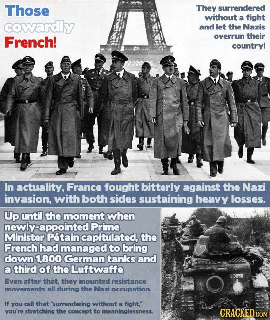 Those They surrendered without a fight cowardy and let the Nazis French! overrun their country! In actuality, France fought bitterly against the Nazi