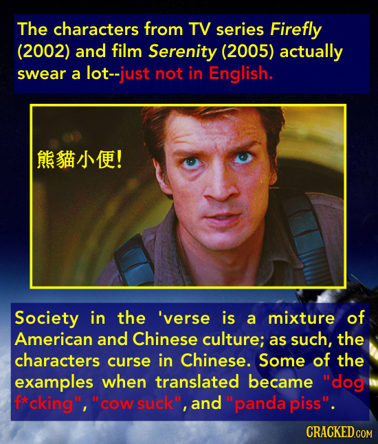 The characters from TV series Firefly (2002) and film Serenity (2005) actually swear a lot-just not in English. ARSHMEE! Society in the 'verse is a mi