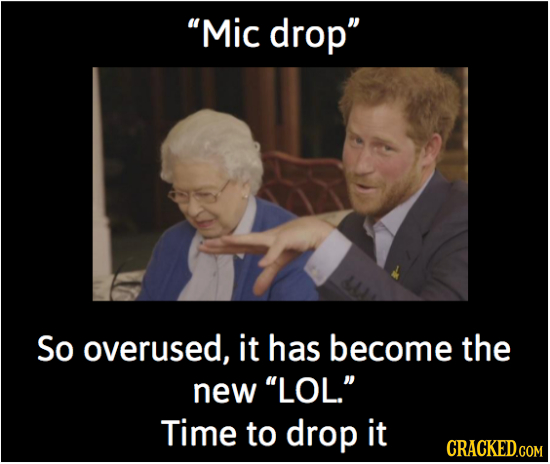 'Mic drop So overused, it has become the new 'LOL. Time to drop it