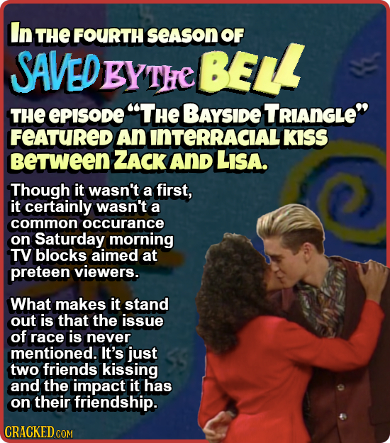 In THE FOURTH season OF SAVEDBYTHE BELL THE ePISODE THE BAyside TRIANGLE FEATURED An INTERRACIALI KISS BeTween ZACK And LIsa. Though it wasn't a fir