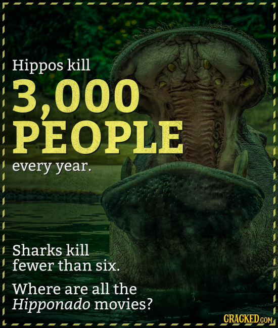 Hippos kill 3, 000 OPLE every year. Sharks kill fewer than six. Where are all the Hipponado movies? CRACKEDCON COM