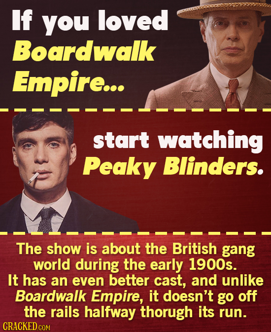 If you loved Boardwalk Empire... start watching Peaky Blinders. The show is about the British gang world during the early 1900s. It has an even better