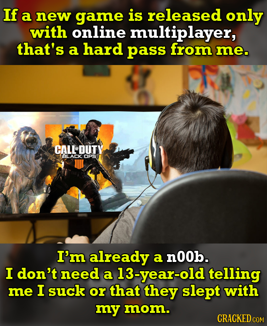 If a new game is released only with online multiplayer, that's a hard pass from me. CALL DUTY BLACK OPS I'm already a nOOb. I don't need a 13-year-old