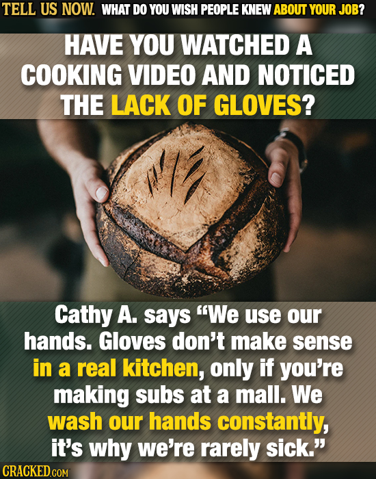 TELL US NOW. WHAT DO YOU WISH PEOPLE KNEW ABOUT YOUR JOB? HAVE YOU WATCHED A COOKING VIDEO AND NOTICED THE LACK OF GLOVES? Cathy A. says We use our h