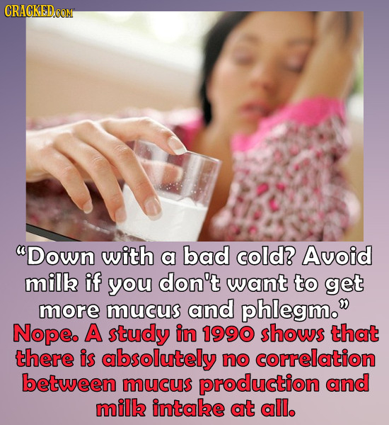 CRACKED Down with a bad cold? Avoid milk if you don't want to get more mucus and phlegm. Nope. A study in 1990 shows that there is absolutely no cor