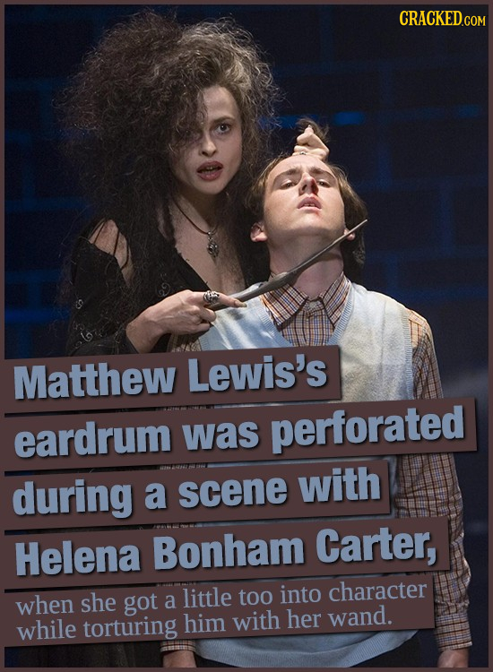 Matthew Lewis's eardrum was perforated during a scene with Carter, Helena Bonham character when she little too into got a while torturing him with her