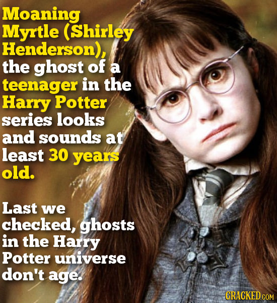 Moaning Myrtle (Shirley Henderson), the ghost of a teenager in the Harry Potter series looks and sounds at least 30 years old. Last we checked, ghosts