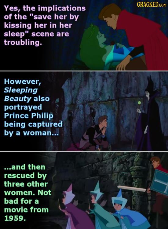 Yes, the implications CRACKED of the save her by kissing her in her sleep scene are troubling. However, Sleeping Beauty also portrayed Prince Philip