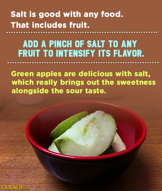 Salt is good with any food. That includes fruit. ADD A PINCH OF SALT TO ANY FRUIT TO INTENSIFY ITS FLAVOR. Green apples are delicious with salt, which