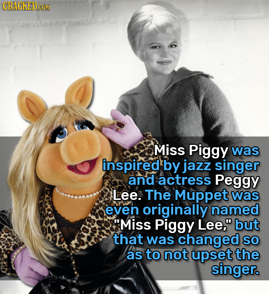 CRACKEDCON Miss Piggy was inspired by jazz singer and actress Peggy Lee. The Muppet was even originally named Miss Piggy Lee, but that was changed s