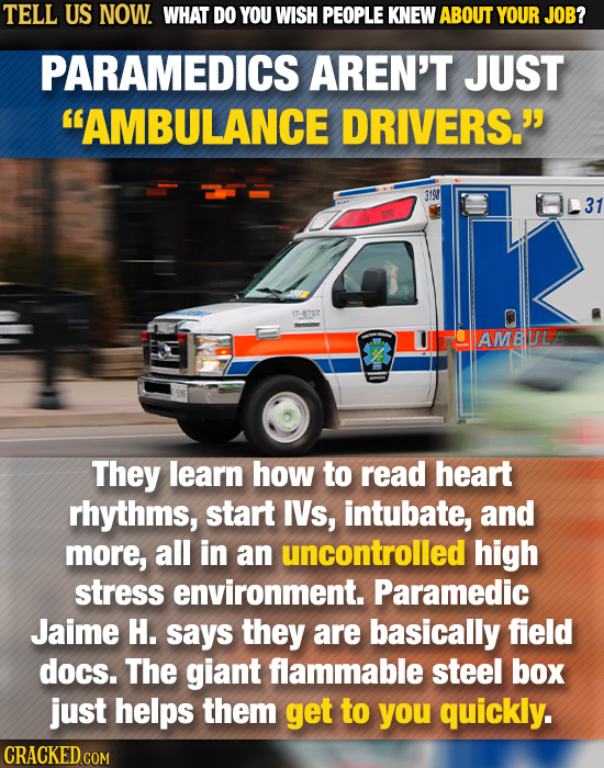 TELL US NOW. WHAT DO YOU WISH PEOPLE KNEW ABOUT YOUR JOB? PARAMEDICS AREN'T JUST AMBULANCE DRIVERS. 3198 17-8707 UIHAMBUL They learn how to read hea