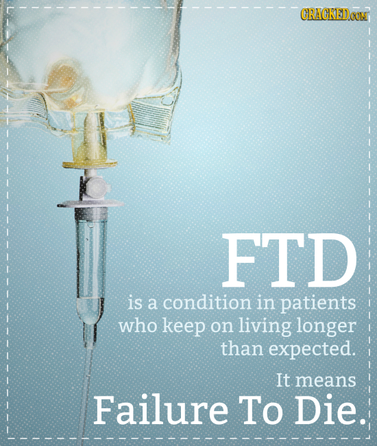 CRAGKED FTD is a condition in patients who keep on living longer than expected. It means Failure To Die.