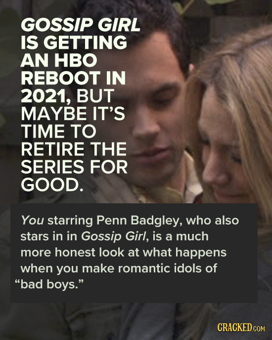 GOSSIP GIRL IS GETTING AN HBO REBOOT IN 2021, BUT MAYBE IT'S TIME TO RETIRE THE SERIES FOR GOOD. You starring Penn Badgley, who also stars in in Gossi