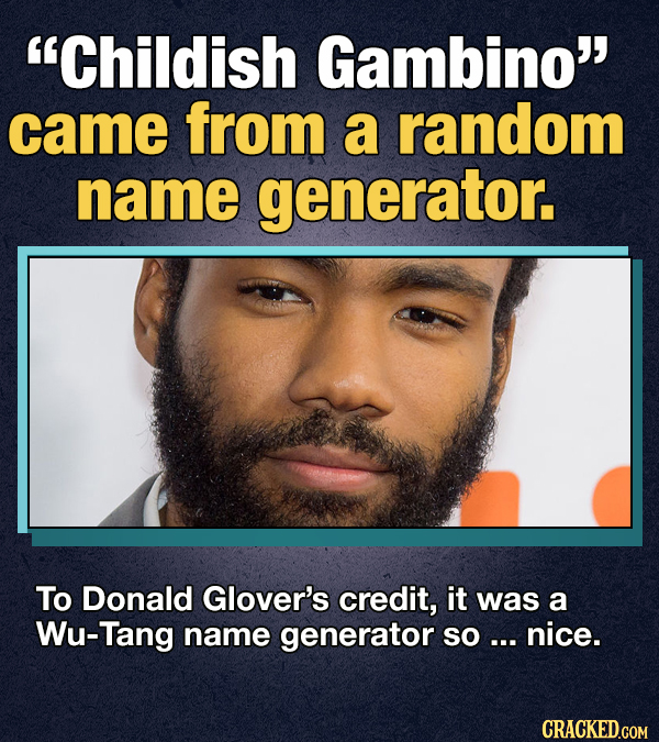 Childish Gambino' came from a random name generator. To Donald Glover's credit, it was a Wu-Tang name generator SO ... nice. CRACKED.COM