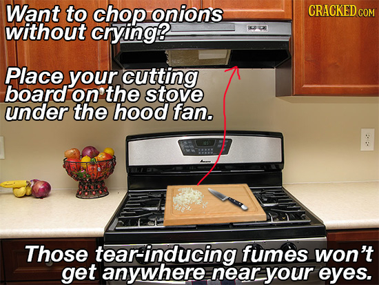 Want to chop onions COM without crying Place your. cutting board on the stove under the hood fan. Those tear-inducing fumes won't get anywhere near yo