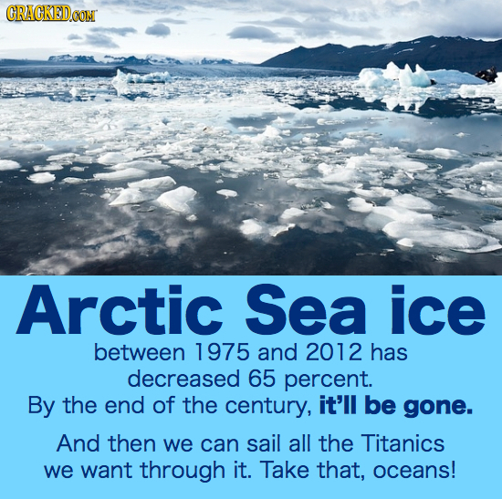 CRAGKEDe Arctic Sea ice between 1975 and 2012 has decreased 65 percent. By the end of the century, it'll be gone. And then we can sail all the Titanic