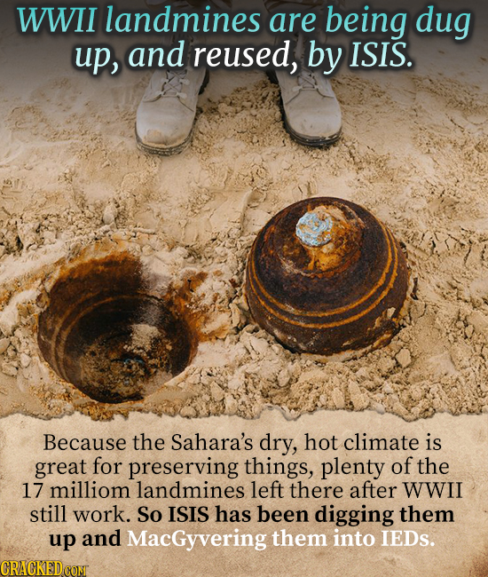 WWII landmines are being dug up, and reused, by ISIS. Because the Sahara's dry, hot climate is great for preserving things, plenty of the 17 milliom l