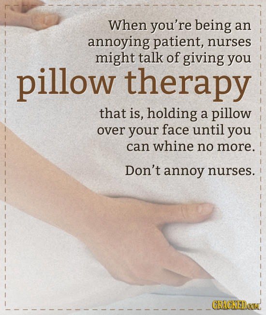 When you're being an annoying patient, nurses might talk of giving pillow you therapy that is, holding a pillow over your face until you can whine no