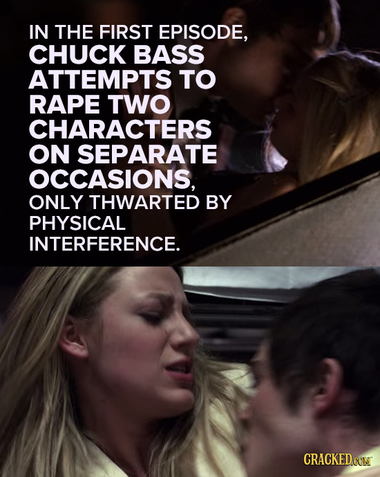 IN THE FIRST EPISODE, CHUCK BASS ATTEMPTS TO RAPE TWO CHARACTERS ON SEPARATE OCCASIONS, ONLY THWARTED BY PHYSICAL INTERFERENCE. CRACKED CON