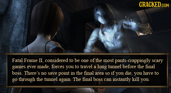CRACKED.COM Fatal Frame II, considered to be one of the most pants-crappingly scary games ever made, forces you to travel a long tunnel before the fin