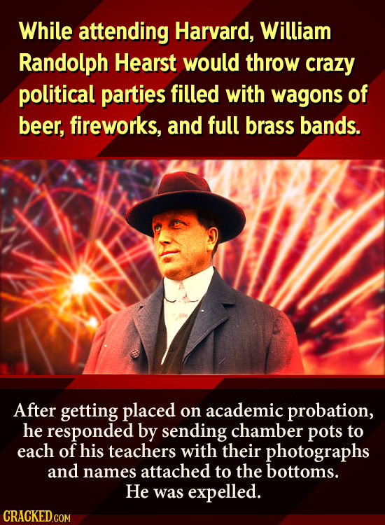 While attending Harvard, William Randolph Hearst would throw crazy political parties filled with wagons of beer, fireworks, and full brass bands. Afte