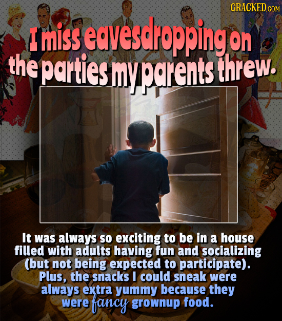 CRACKED CO COM I miss eavesdropping on the parties myparents threw. It was always so exciting to be in a house filled with adults having fun and socia