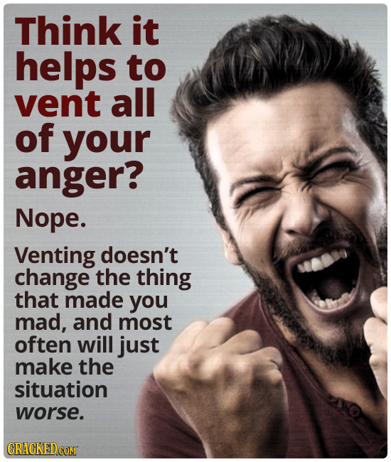 Think it helps to vent all of your anger? Nope. Venting doesn't change the thing that made you mad, and most often will just make the situation worse.