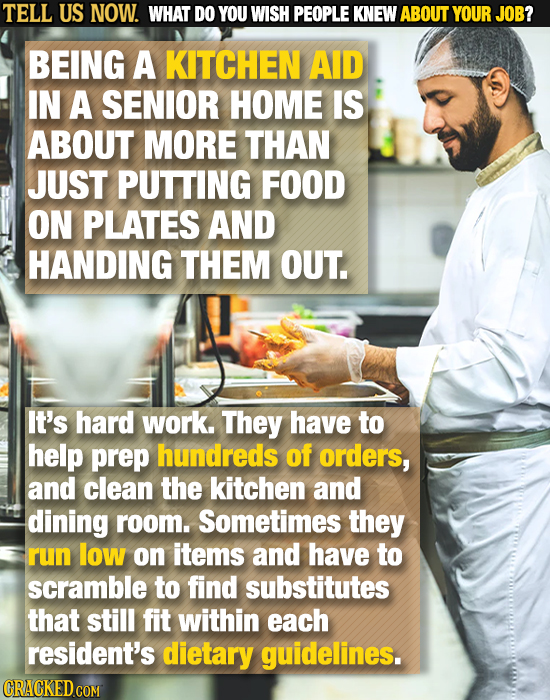 TELL US NOW. WHAT DO YOU WISH PEOPLE KNEW ABOUT YOUR JOB? BEING A KITCHEN AID IN A SENIOR HOME IS ABOUT MORE THAN JUST PUTTING FOOD ON PLATES AND HAND