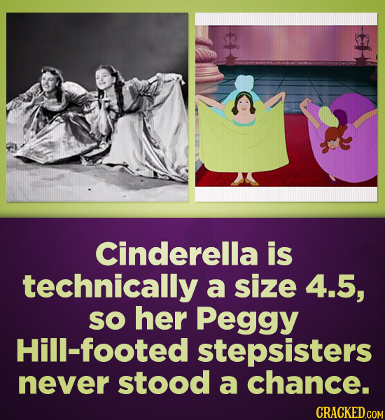 Cinderella is technically a size 4.5, SO her Peggy Hill-footed stepsisters never stood a chance. CRACKED.COM