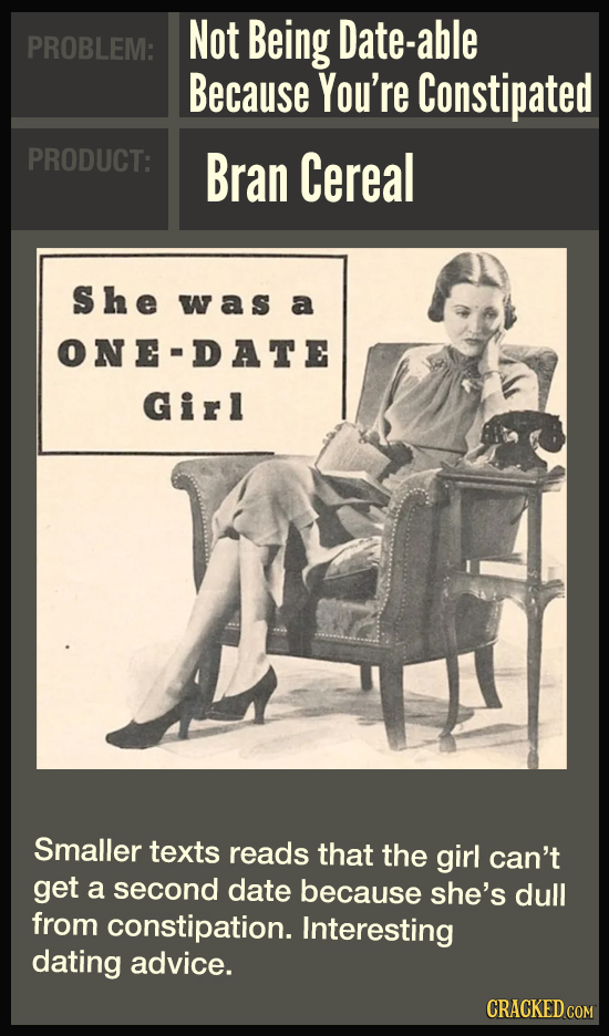 Not Being Date-able PROBLEM: Because You're Constipated PRODUCT: Bran Cereal She was a ONE-DATE Girl Smaller texts reads that the girl can't get a sec