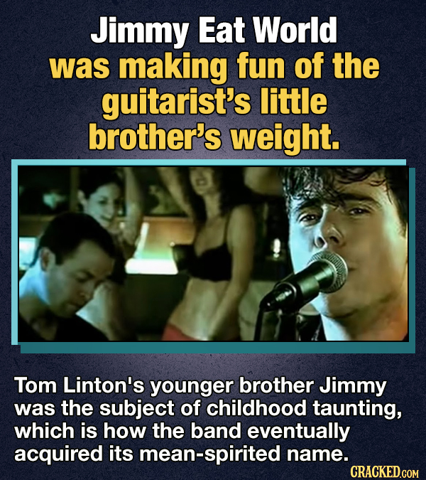 Jimmy Eat World was making fun of the guitarist's little brother's weight. Tom Linton's younger brother Jimmy was the subject of childhood taunting, w